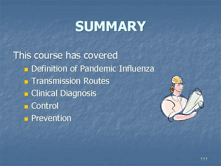 SUMMARY This course has covered Definition of Pandemic Influenza n Transmission Routes n Clinical