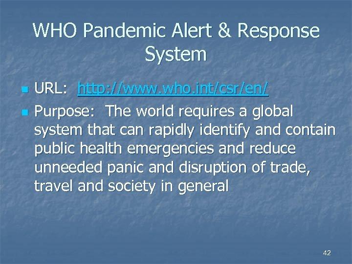 WHO Pandemic Alert & Response System n n URL: http: //www. who. int/csr/en/ Purpose: