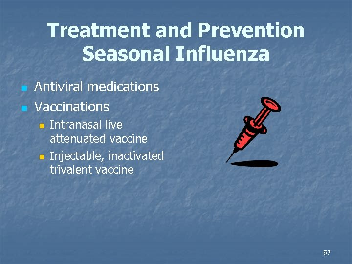 Treatment and Prevention Seasonal Influenza n n Antiviral medications Vaccinations n n Intranasal live