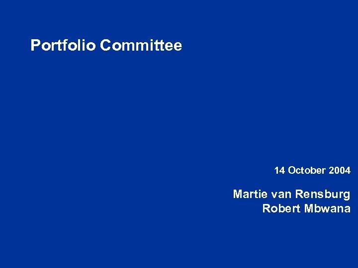 Portfolio Committee 14 October 2004 Martie van Rensburg Robert Mbwana