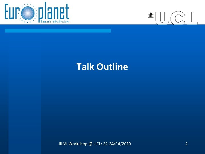Talk Outline JRA 3 Workshop @ UCL: 22 -24/04/2010 2