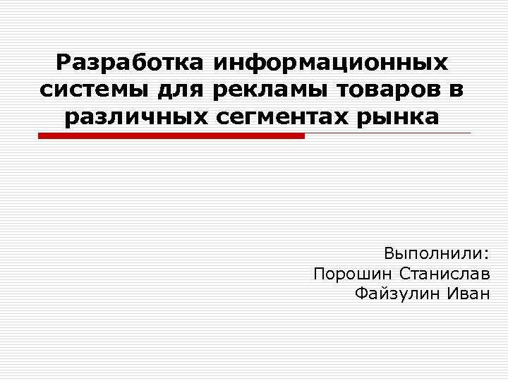 Разработка информационных системы для рекламы товаров в различных сегментах рынка Выполнили: Порошин Станислав Файзулин