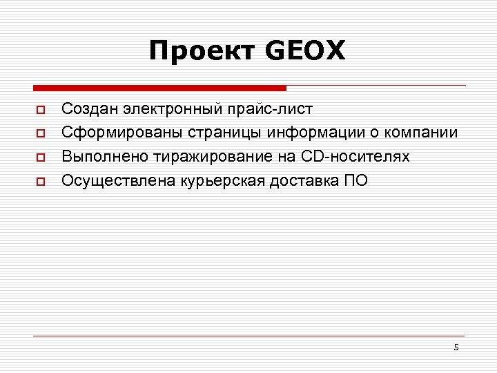 Проект GEOX o o Создан электронный прайс-лист Сформированы страницы информации о компании Выполнено тиражирование