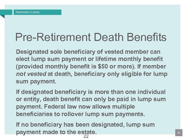 Retirement Income Pre-Retirement Death Benefits Designated sole beneficiary of vested member can elect lump