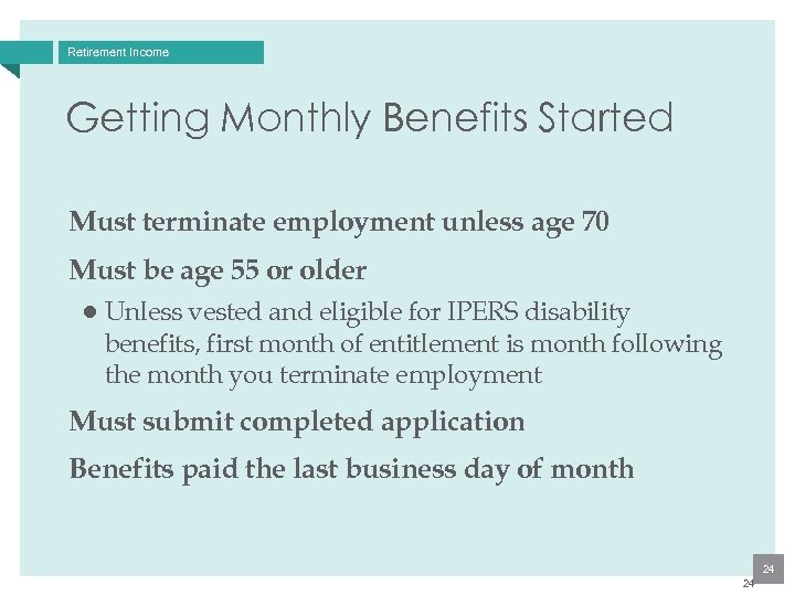 Retirement Income Getting Monthly Benefits Started Must terminate employment unless age 70 Must be