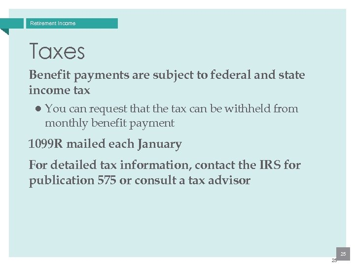 Retirement Income Taxes Benefit payments are subject to federal and state income tax ●