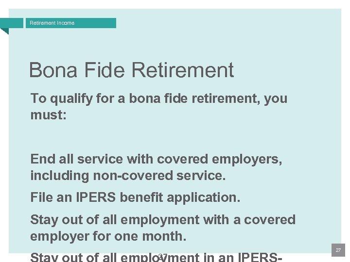 Retirement Income Bona Fide Retirement To qualify for a bona fide retirement, you must: