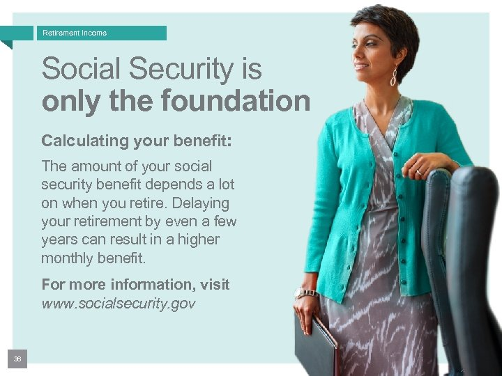Retirement Income Social Security is only the foundation Calculating your benefit: The amount of