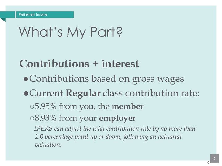 Retirement Income What's My Part? Contributions + interest ● Contributions based on gross wages