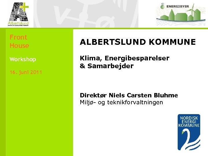 Front House ALBERTSLUND KOMMUNE Workshop Klima, Energibesparelser & Samarbejder 16. juni 2011 Direktør Niels