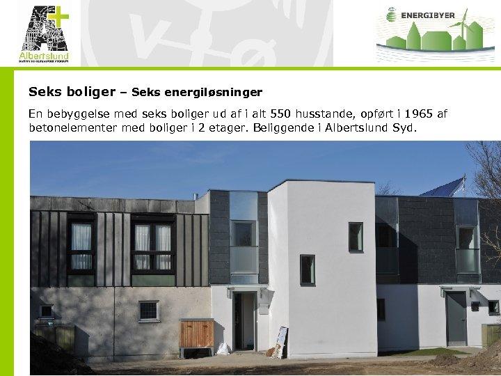 Seks boliger – Seks energiløsninger En bebyggelse med seks boliger ud af i alt