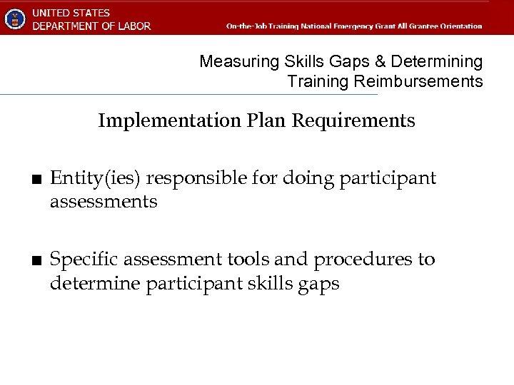 Measuring Skills Gaps & Determining Training Reimbursements Implementation Plan Requirements ■ Entity(ies) responsible for