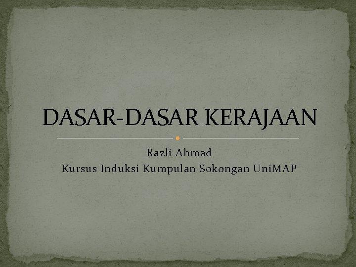 DASAR-DASAR KERAJAAN Razli Ahmad Kursus Induksi Kumpulan Sokongan Uni. MAP