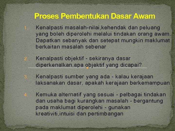 Proses Pembentukan Dasar Awam 1. Kenalpasti masalah-nilai, kehendak dan peluang yang boleh diperolehi melalui