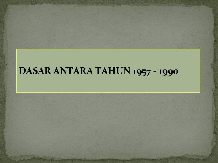 DASAR ANTARA TAHUN 1957 - 1990
