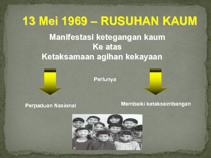 13 Mei 1969 – RUSUHAN KAUM Manifestasi ketegangan kaum Ke atas Ketaksamaan agihan kekayaan