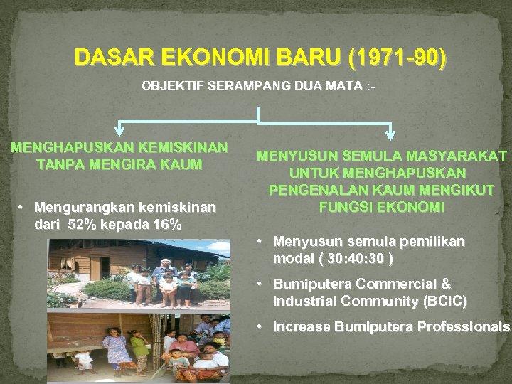 DASAR EKONOMI BARU (1971 -90) OBJEKTIF SERAMPANG DUA MATA : - MENGHAPUSKAN KEMISKINAN TANPA