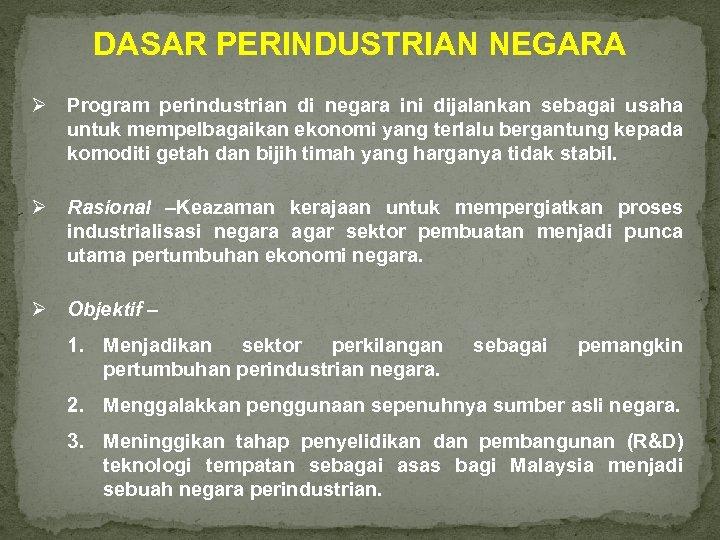 DASAR PERINDUSTRIAN NEGARA Ø Program perindustrian di negara ini dijalankan sebagai usaha untuk mempelbagaikan