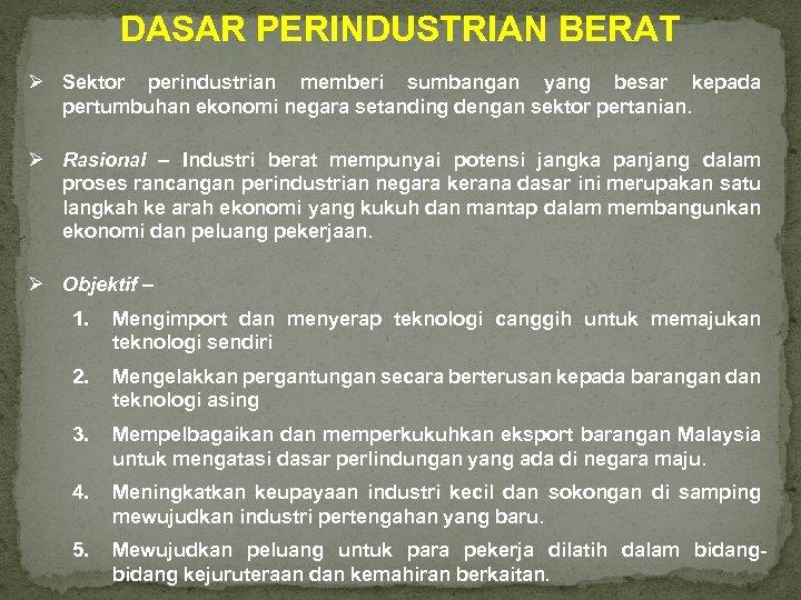 DASAR PERINDUSTRIAN BERAT Ø Sektor perindustrian memberi sumbangan yang besar kepada pertumbuhan ekonomi negara