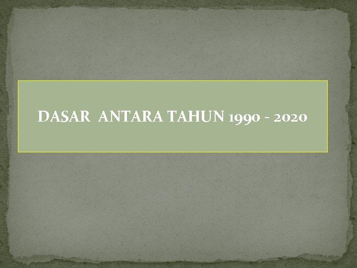 DASAR ANTARA TAHUN 1990 - 2020