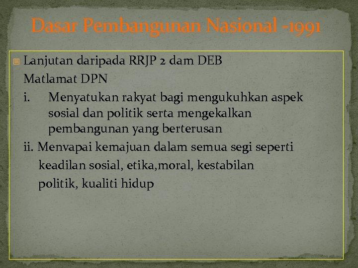 Dasar Pembangunan Nasional -1991 - Lanjutan daripada RRJP 2 dam DEB Matlamat DPN i.
