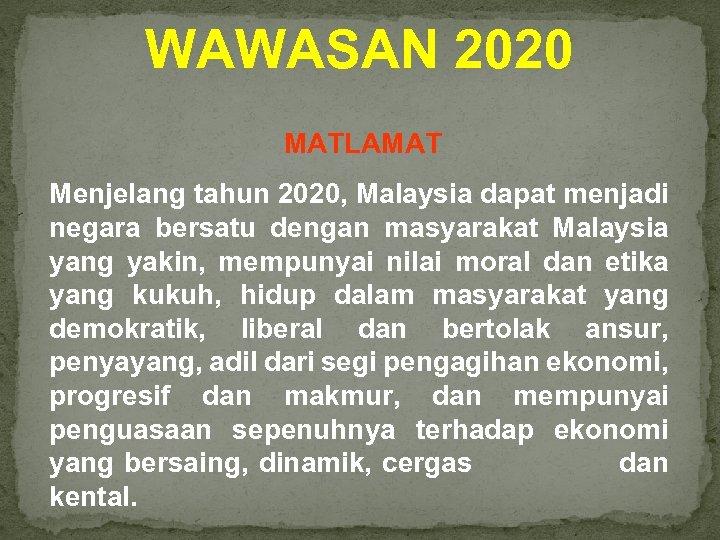 WAWASAN 2020 MATLAMAT Menjelang tahun 2020, Malaysia dapat menjadi negara bersatu dengan masyarakat Malaysia