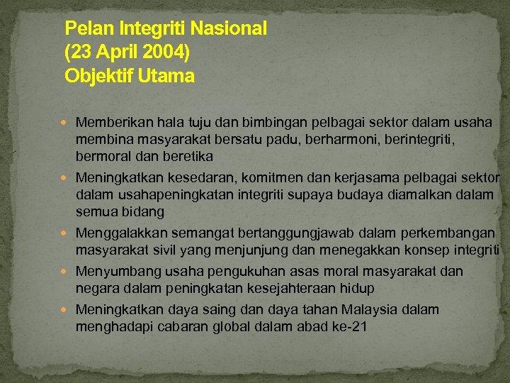Pelan Integriti Nasional (23 April 2004) Objektif Utama Memberikan hala tuju dan bimbingan pelbagai