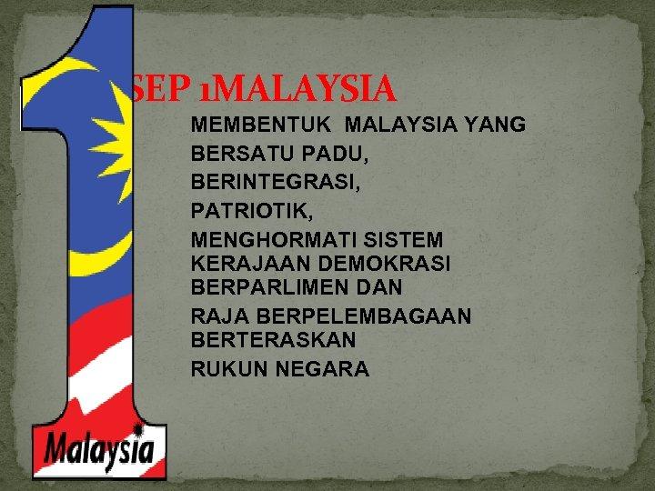 KONSEP 1 MALAYSIA MEMBENTUK MALAYSIA YANG BERSATU PADU, BERINTEGRASI, PATRIOTIK, MENGHORMATI SISTEM KERAJAAN DEMOKRASI
