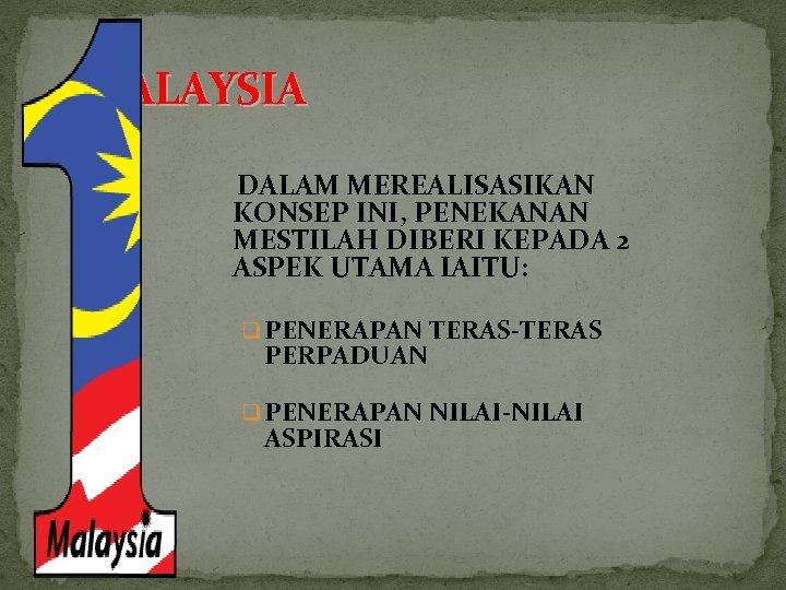 1 MALAYSIA DALAM MEREALISASIKAN KONSEP INI, PENEKANAN MESTILAH DIBERI KEPADA 2 ASPEK UTAMA IAITU:
