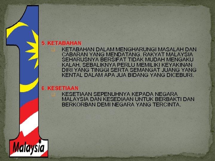 5. KETABAHAN q KETABAHAN DALAM MENGHARUNGI MASALAH DAN CABARAN YANG MENDATANG. RAKYAT MALAYSIA SEHARUSNYA