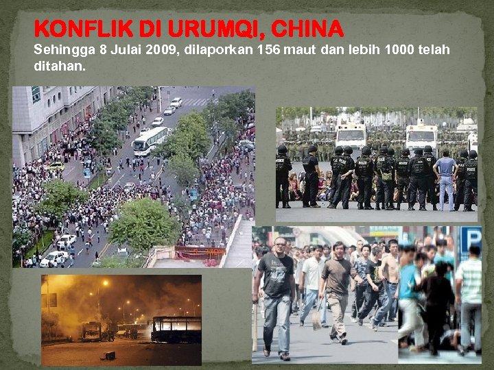 KONFLIK DI URUMQI, CHINA Sehingga 8 Julai 2009, dilaporkan 156 maut dan lebih 1000