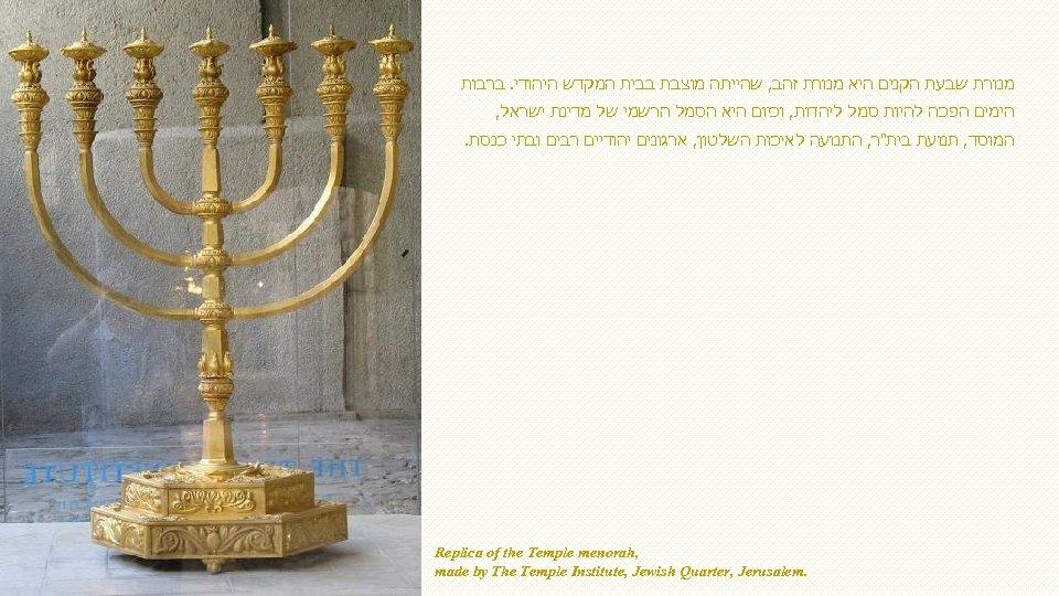 מנורת שבעת הקנים היא מנורת זהב, שהייתה מוצבת בבית המקדש היהודי. ברבות הימים