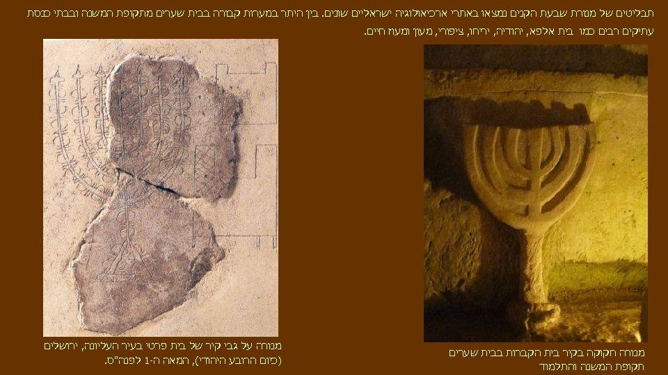 תבליטים של מנורת שבעת הקנים נמצאו באתרי ארכיאולוגיה ישראליים שונים. בין היתר במערות