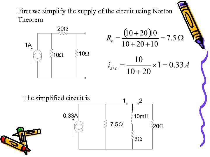 First we simplify the supply of the circuit using Norton Theorem The simplified circuit