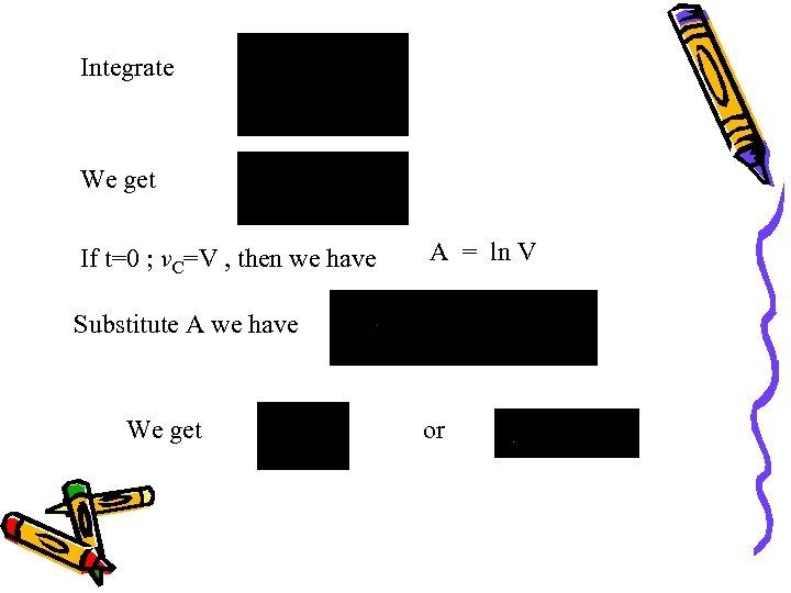 Integrate We get If t=0 ; v. C=V , then we have A =
