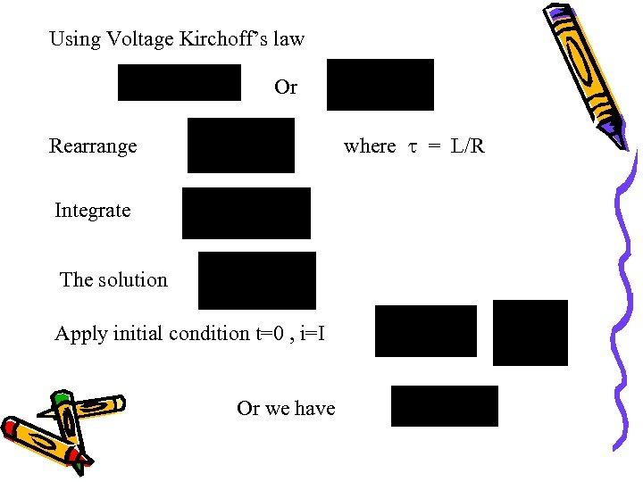 Using Voltage Kirchoff's law Or where = L/R Rearrange Integrate The solution Apply initial