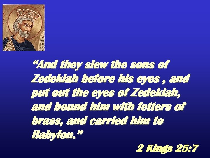 """And they slew the sons of Zedekiah before his eyes , and put out"
