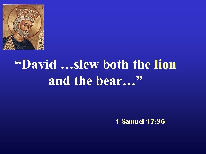 """David …slew both the lion and the bear…"" 1 Samuel 17: 36"
