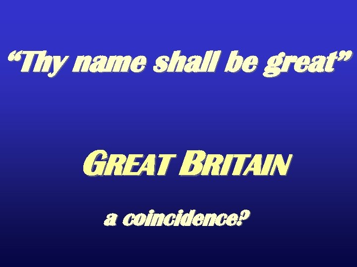 """Thy name shall be great"" GREAT BRITAIN a coincidence?"