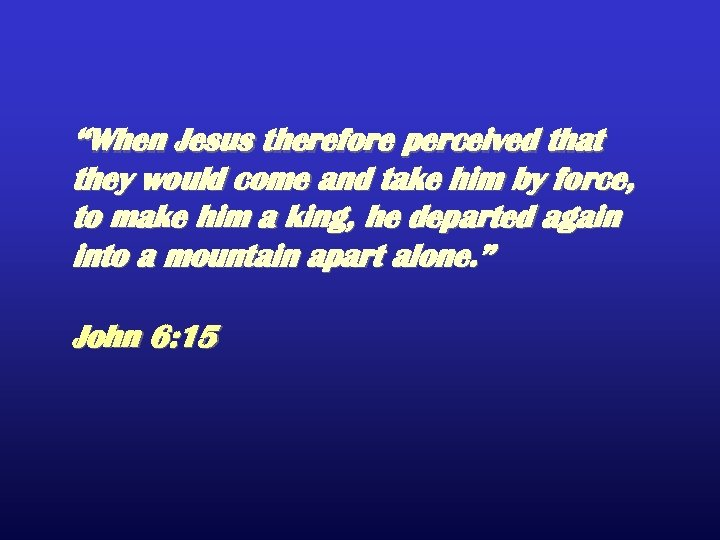 """When Jesus therefore perceived that they would come and take him by force, to"