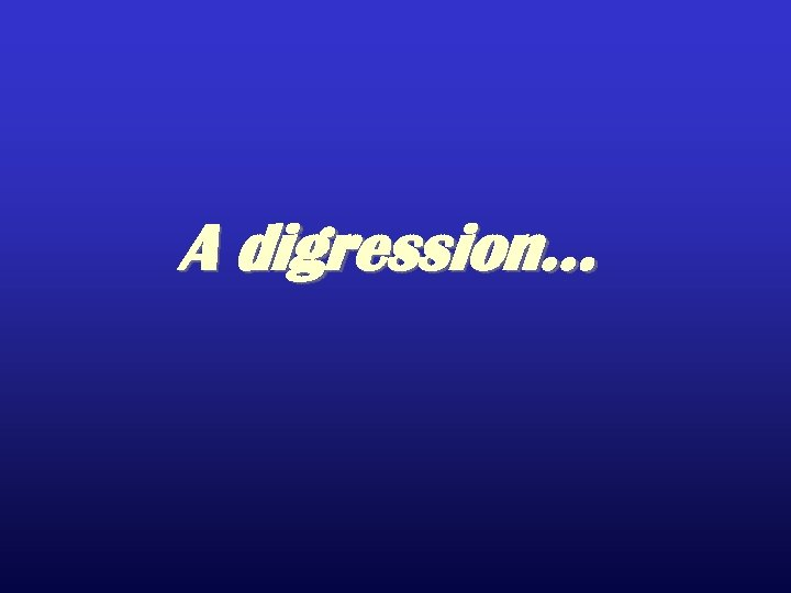 A digression…