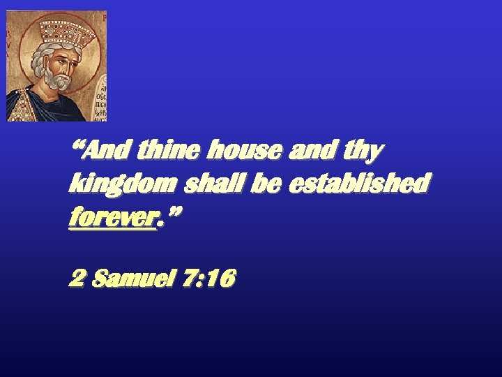 """And thine house and thy kingdom shall be established forever. "" 2 Samuel 7:"