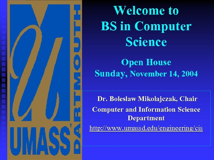 Welcome to BS in Computer Science Open House Sunday, November 14, 2004 Dr. Boleslaw