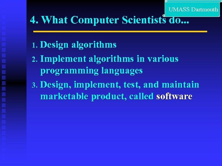 UMASS Dartmouth 4. What Computer Scientists do. . . Design algorithms 2. Implement