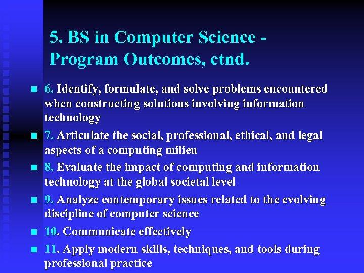 5. BS in Computer Science Program Outcomes, ctnd. n n n 6. Identify, formulate,