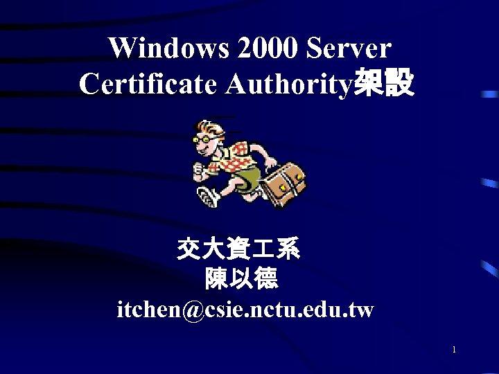 Windows 2000 Server Certificate Authority架設 交大資 系 陳以德 itchen@csie. nctu. edu. tw 1