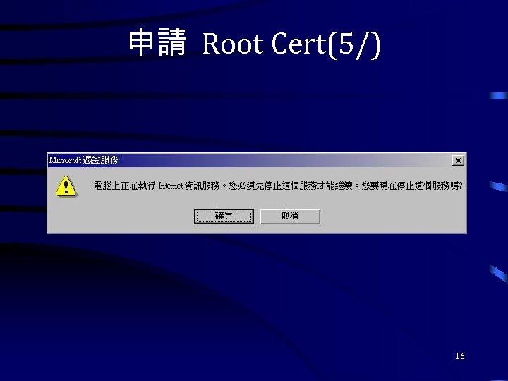 申請 Root Cert(5/) 16