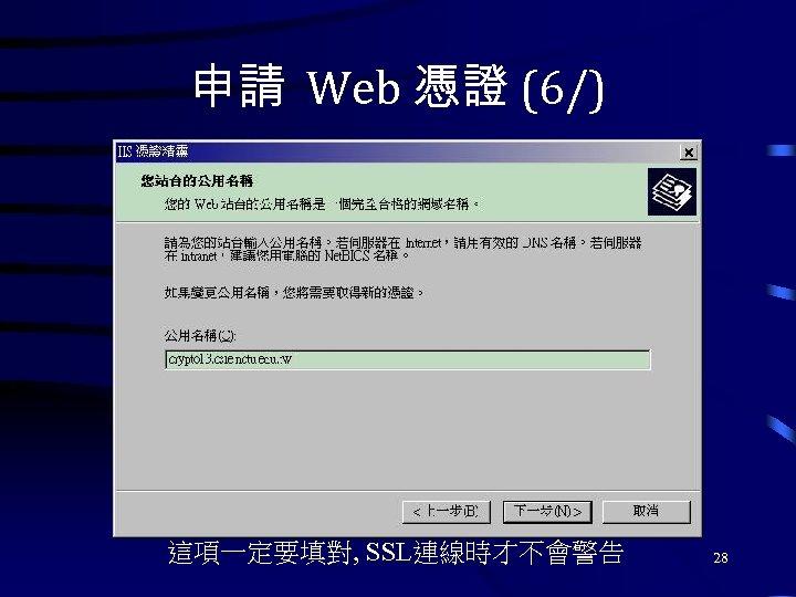 申請 Web 憑證 (6/) 這項一定要填對, SSL連線時才不會警告 28