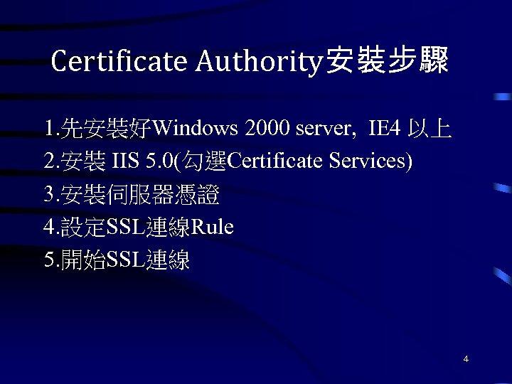 Certificate Authority安裝步驟 1. 先安裝好Windows 2000 server, IE 4 以上 2. 安裝 IIS 5. 0(勾選Certificate