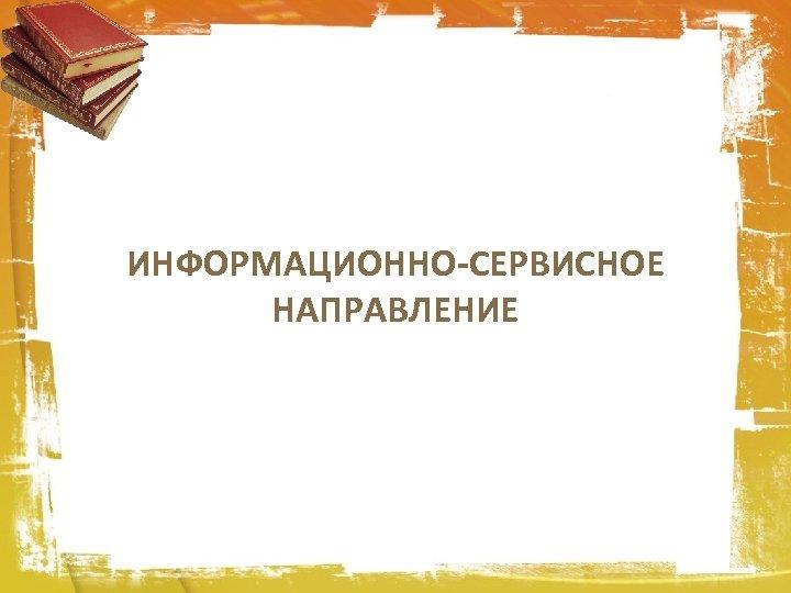 ИНФОРМАЦИОННО-СЕРВИСНОЕ НАПРАВЛЕНИЕ